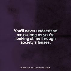 You'll never understand me as long as you're looking at me through society's lenses.