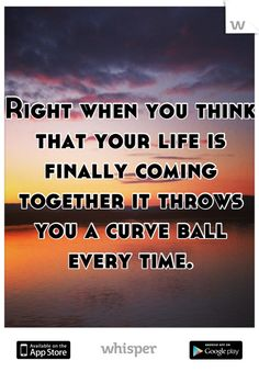 Right when you think that your life is finally coming together it throws you a curve ball every time.