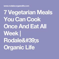 7 Vegetarian Meals You Can Cook Once And Eat All Week   Rodale's Organic Life