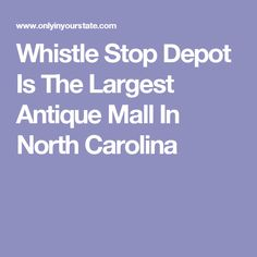 Whistle Stop Depot Is The Largest Antique Mall In North Carolina
