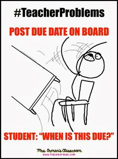 "#TeacherProblems - Post due date on board. Student: ""When is this due?"""