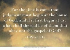 For the time is come that judgment must begin at the house of God: and if it first begin at us, what shall the end be of them that obey not the gospel of God?