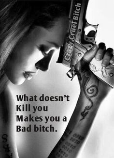What doesn't kill you makes you a bad bitch.