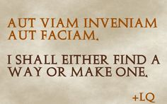 "I shall either find a way or make one."" ""Aut viam inveniam aut ..."