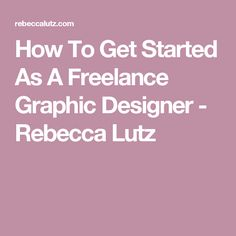 How To Get Started As A Freelance Graphic Designer - Rebecca Lutz