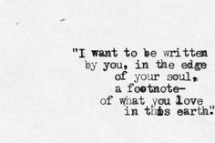 """ I want to be written by You, in the edge of your soul, a footnote - of what You love in this earth. """