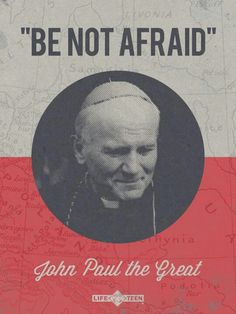 """""""Be not afraid"""" - John Paul II the Great. """"Open wide the doors for Christ"""""""