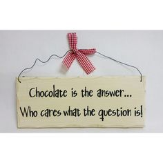 """Wooden Sign Decor - Chocolate Is The Answer THIS WOODEN SIGN PLAQUE FOR YOUR HOME SAYS """"CHOCOLATE IS THE ANSWER....WHO CARES WHAT THE QUESTION IS.""""  IT MEASURES 10"""" X 4"""" AND WEIGH 7 OZ. COMES READY TO HANG WITH WIRE AND BOW AS SHOWN IN PICTURE. SHIPPING WEIGHT: 7OZ"""