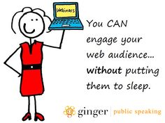 Public speaking is no longer about physically being present to speak to your audience. Webinars have the potential to spread your public speaking influence far and wide, provided that you actually engage your webinar audience.  Find out more: http://www.gingerpublicspeaking.com/art-webinar-speak-audience