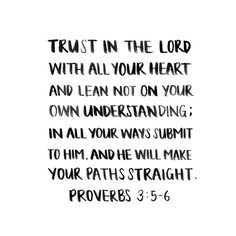 Trust in the Lord with all your heart and lean not on your own understanding; in all your ways submit to Him. And He will make your paths straight. - Proverbs 3:5-6