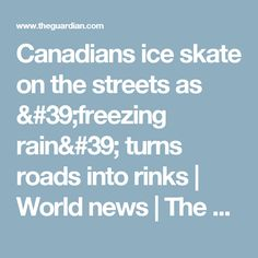 Canadians ice skate on the streets as 'freezing rain' turns roads into rinks | World news | The Guardian