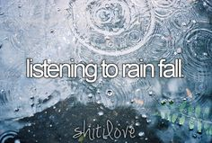 listening to rain fall! I have a sound machine set on rain so I can sleep at night