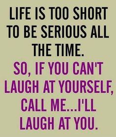Life is too short to be serious all the time. so, if you can't laugh at yourself, call me...i'll laugh at you.