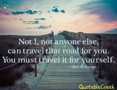 Not I, not anyone else, can travel that road for you. You must travel it for yourself. --Walt Whitman
