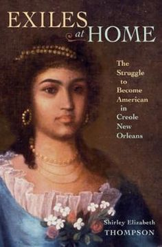 Exiles at Home: The Struggle to Become American in Creole New Orleans by Shirley Elizabeth Thompson