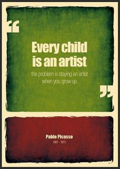 """Every child is an artist.  The problem is staying an artist when you grow up."" ---Pablo Picasso"