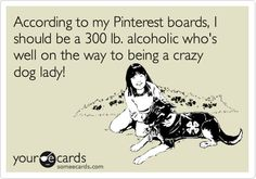 According to my Pinterest boards, I should be a 300 lb. alcoholic who's well on the way to being a crazy dog lady!