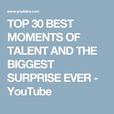 TOP 30 BEST MOMENTS OF TALENT AND THE BIGGEST SURPRISE EVER - YouTube
