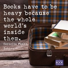 """""""Books have to be heavy because the whole world's inside them""""."""