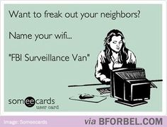 There are two different wifi's named FBI Surveillance Van 1 and FBI Surveillance Van 3 in my subdivision that I bought a house in.... where is #2? Lol seriously though.