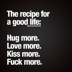 """The recipe for a good life: Hug more. Love more. Kiss more. Fuck more."" Enjoy all our naughty quotes about life, love, sex and relationships!"