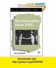 Decolonization Since 1945 The Collapse of European Overseas Empires (Studies in Contemporary History) (9780333746004) John Springhall , ISBN-10: 0333746007  , ISBN-13: 978-0333746004 ,  , tutorials , pdf , ebook , torrent , downloads , rapidshare , filesonic , hotfile , megaupload , fileserve