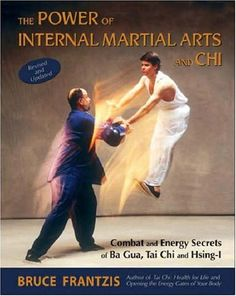 The Power of Internal Martial Arts and Chi: Combat and Energy Secrets of Ba Gua, Tai Chi and Hsing-I by Bruce Frantzis