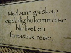 "Norwegian wisdom: ""With healthy madness and bad memory life becomes a wonderful journey"""