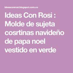 Ideas Con Rosi : Molde de sujeta cosrtinas navideño de papa noel vestido en verde