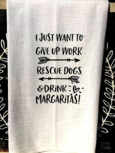 Funny Tea towel flour sack towels I just want to give up work rescue dogs and drink margaritas funny kitchen hostess gift wine wrap - Kitchen Hand Towels, Dish Towels, Tea Towels, Flour Sack Towels, Flour Sacks, Kitchen Humor, Funny Kitchen, Cricut Creations, Wine Gifts