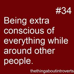 being extra conscious of everything while around other people