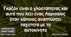 Γκαζόν είναι ο χλοοτάπητας και αυτό που λέει ένας Λαρισαίος όταν κάποιος αναπτύσσει ταχύτητα με το αυτοκίνητο mantoles.net Funny Greek Quotes, Funny Quotes, The Funny, Wisdom, My Love, Words, Memes, Funny Phrases, My Boo