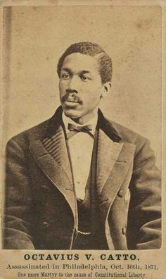 Octavius V. Catto  -- Born the son of a slave, Catto became a schoolteacher in Philadelphia and a leading figure in the black community, both as an educator, an athlete (he founded an all-black baseball team), and an organizer for civil and social rights for blacks.  In 1871, during the the first election in which blacks could vote, he was murdered by a Democratic party operative while canvassing for Republican candidates.