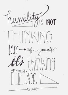 "Humility is not thinking less of yourself - it's thinking of yourself less :: This is not exactly by CS Lewis. This is: ""He will not be thinking about humility: he will not be thinking about himself at all. If anyone would like to acquire humility, I can The Words, Cool Words, Great Quotes, Quotes To Live By, Inspirational Quotes, Fabulous Quotes, Motivational Quotes, Positive Quotes, Message Positif"