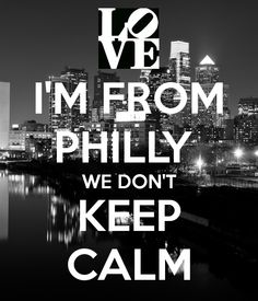 I'M FROM PHILLY  WE DON'T KEEP CALM