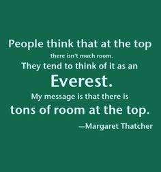 People think that at the top there isn't much room. They tend to think of it as an Everest. My message is that there is tons of room at the top. Women In Leadership, Leadership Quotes, Favorite Words, Favorite Quotes, Favorite Things, Margaret Thatcher Quotes, Book Quotes, Me Quotes, Quotable Quotes