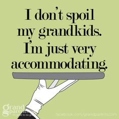 "I think ""being accommodating"" sounds so much better than ""spoiling"" them. *smiles*"