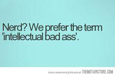 Nerd? We prefer the term 'intellectual bad ass'.