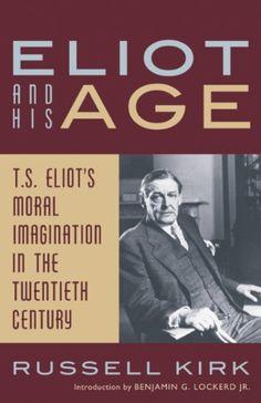 Eliot and His Age: T. S. Eliot's Moral Imagination in the Twentieth Century by [Kirk, Russell]