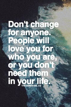 Don´t change for anyone. People will love you for who you are, or you don´t need them in your life.