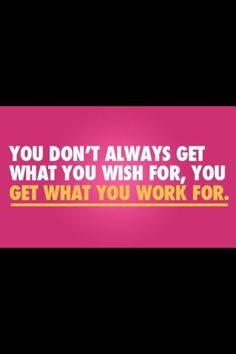 You get what you work for.
