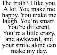 The truth? I like you. A lot. You make me happy. You make me laugh. Youre smart. Youre different. Youre a little crazy, and awkward; and your smile alone can make my day