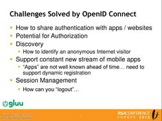 """Challenges Solved by OpenID Connect - How to share authentication with apps / websites Potential for Authorization - Discovery - How to identify an anonymous Internet visitor, Support constant new stream of mobile apps, """"Apps"""" are not well known ahead of time... need to support dynamic registration, Session management How can you """"logout""""."""