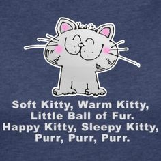 ♪ soft kitty, warm kitty, little ball of fur ♪  ♪ happy kitty, sleepy kitty, purr, purr, purr ♪