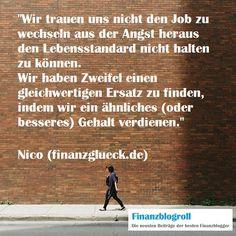 Wir trauen uns nicht den Job zu wechseln aus der Angst heraus den Lebensstandard nicht halten zu können. Wir haben Zweifel einen gleichwertigen Ersatz zu finden, indem wir ein ähnliches (oder besseres) Gehalt verdienen. (http://finanzglueck.de/keinen-bock-auf-job/)