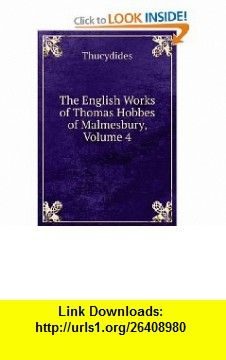 The English Works of Thomas Hobbes of Malmesbury, Volume 4 Thucydides ,   ,  , ASIN: B006BBPKB6 , tutorials , pdf , ebook , torrent , downloads , rapidshare , filesonic , hotfile , megaupload , fileserve