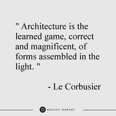 """Architecture is the learned game, correct and magnificient, of forms assembled in the light. "" - Le Corbusier"