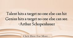 The most popular Arthur Schopenhauer Quotes About intelligence - 38255 : Talent hits a target no one else can hit Genius hits a target no one else can see. Intelligence Quotes, Quotes About Smartness
