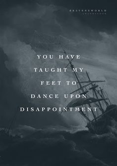 This is so true. in so many areas of life. When circumstances, friends, or family disappoint me i learn to dance. My feet were taught to dance. Whenever I can't move on, I dance. YOU, JESUS, HAVE TAUGHT MY FEET TO DANCE ON DISAPPOINTMENT!!!