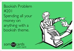 Bookish Problem #201 Spending all your money on anything with a bookish theme.